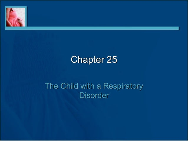 Chapter 25Chapter 25 The Child with a RespiratoryThe Child with a Respiratory DisorderDisorder