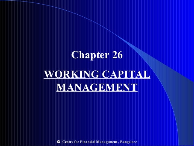 Chapter 26 WORKING CAPITAL MANAGEMENT © Centre for Financial Management , Bangalore