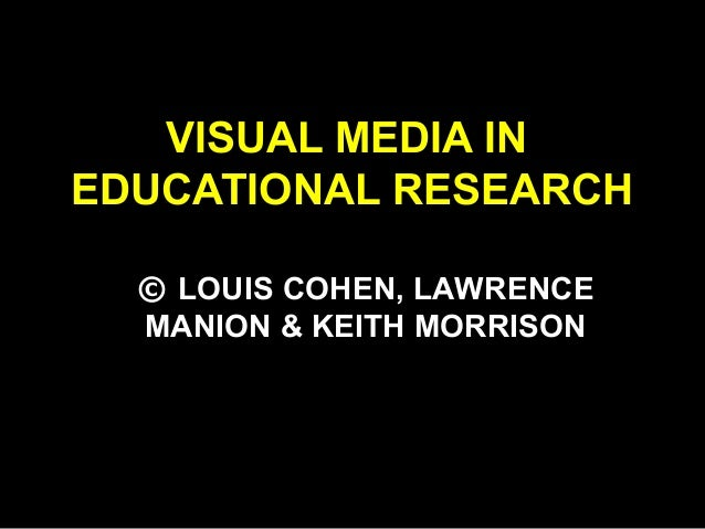 VISUAL MEDIA IN EDUCATIONAL RESEARCH © LOUIS COHEN, LAWRENCE MANION & KEITH MORRISON