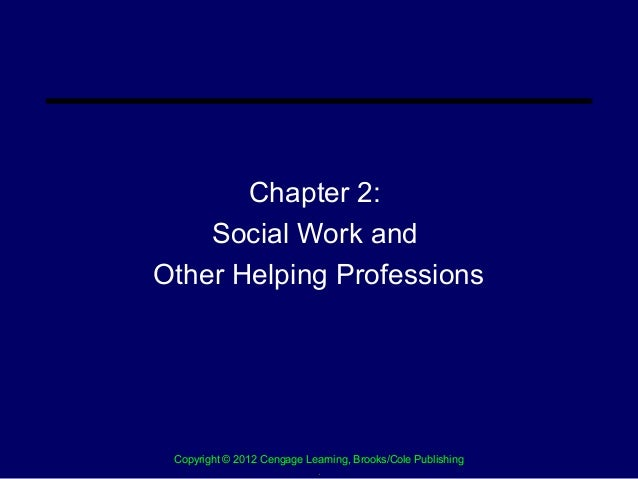 Chapter 2:    Social Work andOther Helping Professions Copyright © 2012 Cengage Learning, Brooks/Cole Publishing          ...