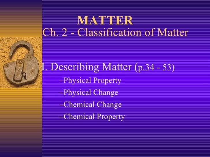 Ch. 2 - Classification of Matter <ul><li>I. Describing Matter ( p.34 - 53) </li></ul><ul><ul><li>Physical Property </li></...