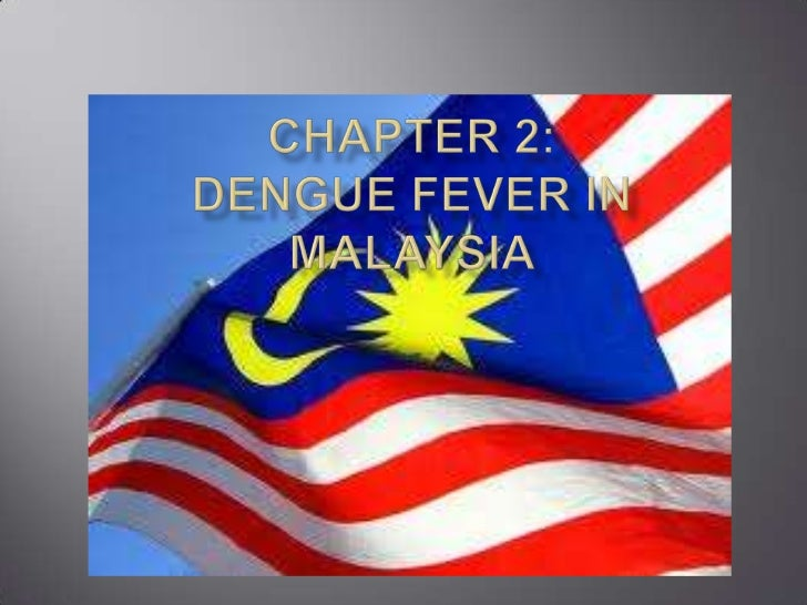 CHAPTER 2: DENGUE FEVER IN MALAYSIAi.    LOCATION OF MALAYSIA & THEIR     PEOPLEii.  WHY DENGUE IS IN ASIA, PARTICULARLY  ...