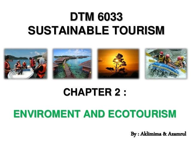DTM 6033 SUSTAINABLE TOURISM CHAPTER 2 : ENVIROMENT AND ECOTOURISM By : Aklimima & Azamrul