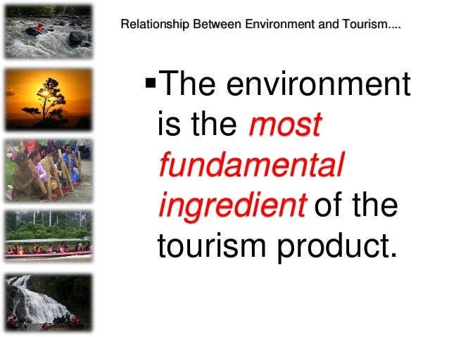 Relationship Between Environment and Tourism.... The environment is the most fundamental ingredient of the tourism produc...