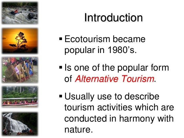 Introduction…………..  Focused on wildlife, nature or exotic culture  Ecotourism is growing faster than any other form of t...