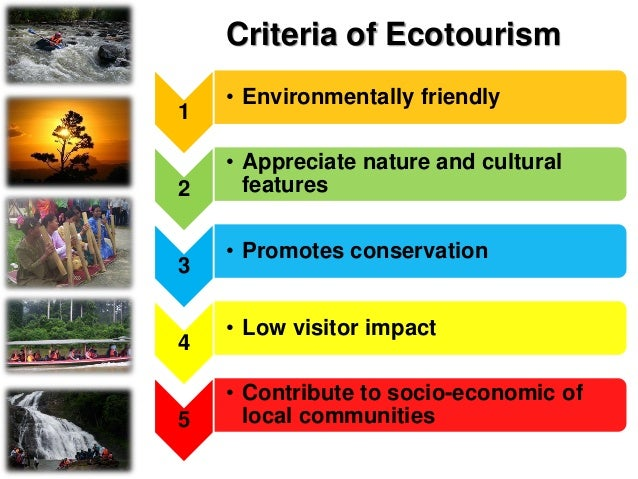 Criteria of Ecotourism 1. Environmentally friendly  Tourism activity is carried out in a relatively undisturbed natural s...