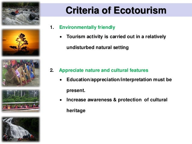Criteria of Ecotourism 3 Promotes conservation  Tourism activity assists in conserving the natural and cultural heritage ...