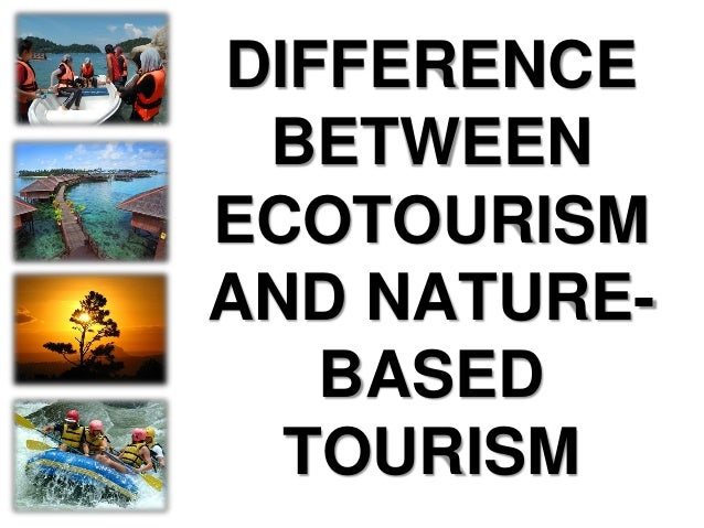 The Difference between Ecotourism and Nature-based Tourism.... While nature-based tourism is just travel to natural places...