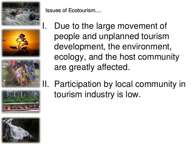 Issues of Ecotourism.... • 'Eco' Products? Local Participation? • Despite the fact that ecotourism stresses the importance...