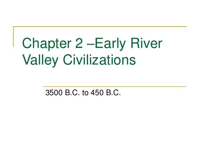 Chapter 2 –Early River  Valley Civilizations  3500 B.C. to 450 B.C.