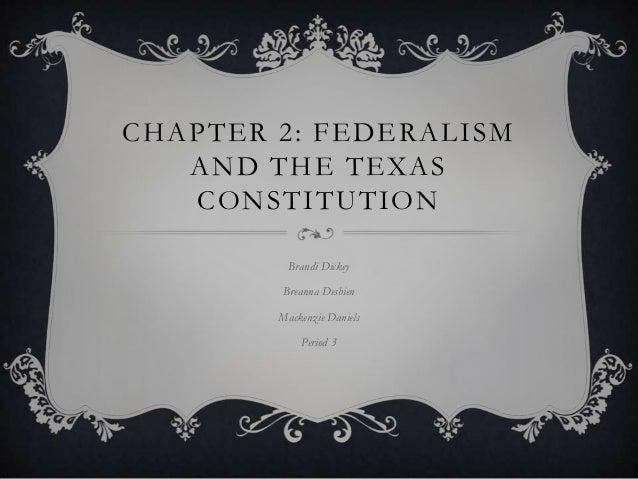 CHAPTER 2: FEDERALISM AND THE TEXAS CONSTITUTION Brandi Dickey Breanna Desbien Mackenzie Daniels Period 3
