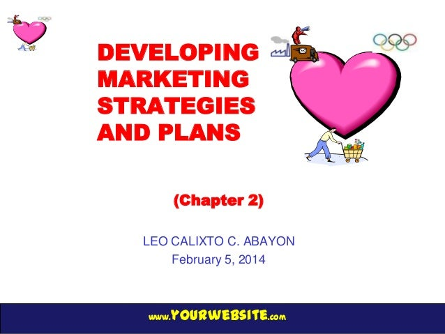 DEVELOPING MARKETING STRATEGIES AND PLANS (Chapter 2) LEO CALIXTO C. ABAYON February 5, 2014  yourwebsite.com  www.