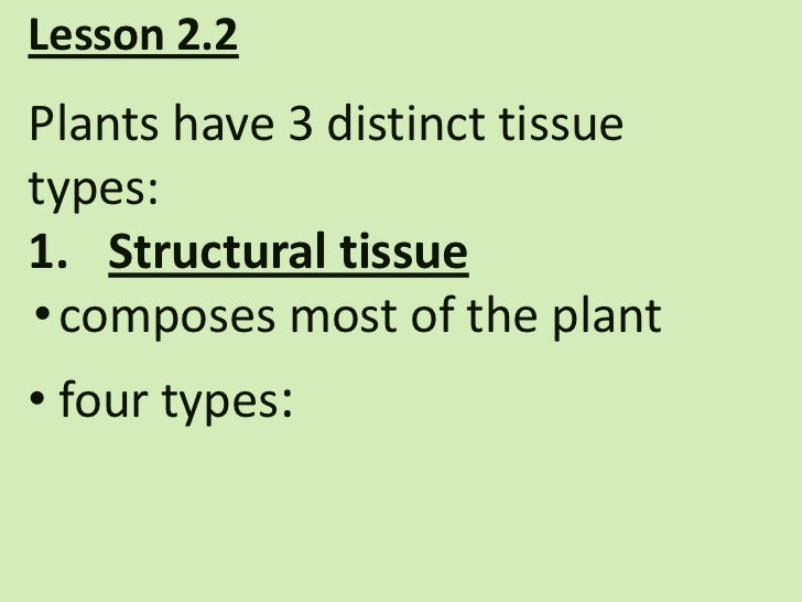 Lesson 2.2Plants have 3 distinct tissuetypes:1. Structural tissue• composes most of the plant• four types: