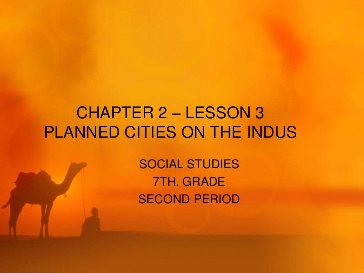 CHAPTER 2 – LESSON 3PLANNED CITIES ON THE INDUS          SOCIAL STUDIES            7TH. GRADE          SECOND PERIOD