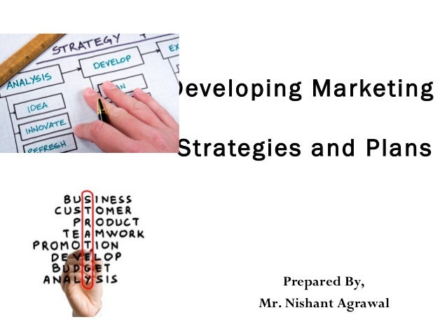 Developing Marketing Strategies and Plans Prepared By, Mr. Nishant Agrawal