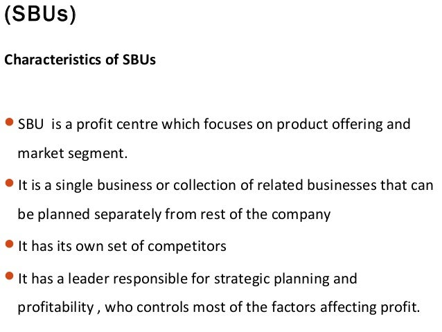 (SBUs) Characteristics of SBUs SBU is a profit centre which focuses on product offering and market segment. It is a sing...