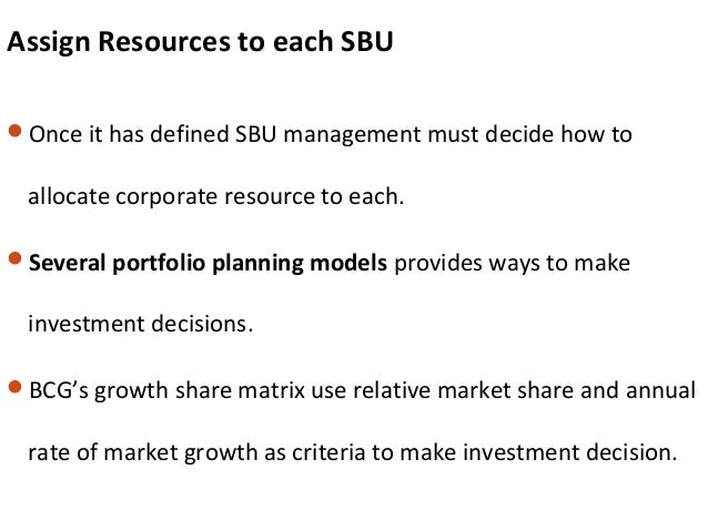 Assign Resources to each SBU Once it has defined SBU management must decide how to allocate corporate resource to each. ...