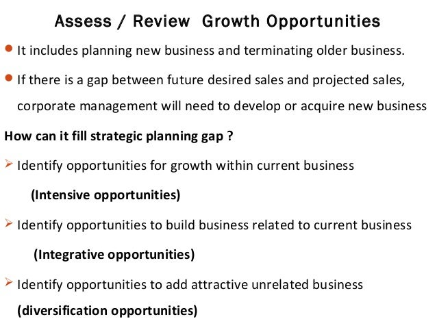 Assess / Review Growth Opportunities It includes planning new business and terminating older business. If there is a gap...