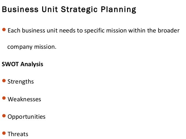 Business Unit Strategic Planning Each business unit needs to specific mission within the broader company mission. SWOT An...