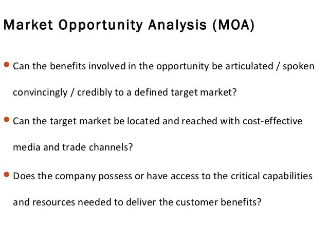 Market Opportunity Analysis (MOA) Can the benefits involved in the opportunity be articulated / spoken convincingly / cre...