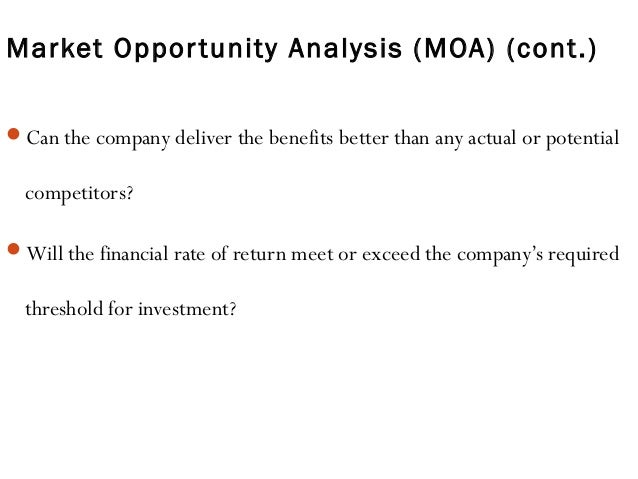 Market Opportunity Analysis (MOA) (cont.) Can the company deliver the benefits better than any actual or potential compet...