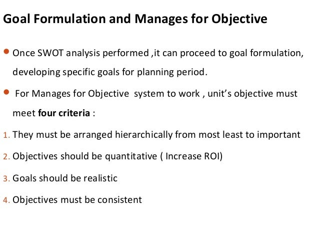 Goal Formulation and Manages for Objective Once SWOT analysis performed ,it can proceed to goal formulation, developing s...