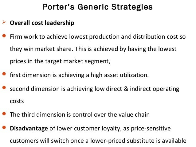 Porter's Generic Strategies  Overall cost leadership  Firm work to achieve lowest production and distribution cost so th...