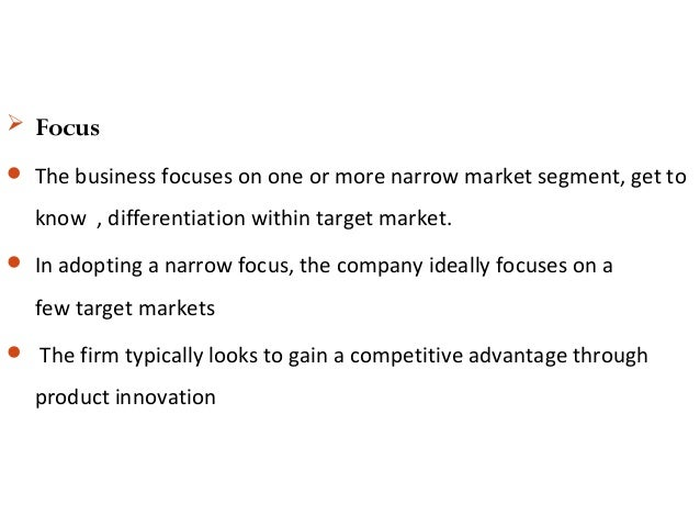  Focus  The business focuses on one or more narrow market segment, get to know , differentiation within target market. ...