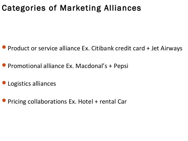 Categories of Marketing Alliances Product or service alliance Ex. Citibank credit card + Jet Airways Promotional allianc...