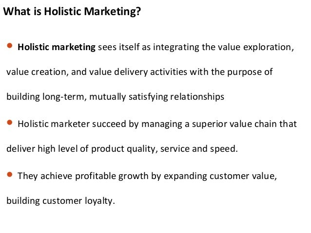 What is Holistic Marketing?  Holistic marketing sees itself as integrating the value exploration, value creation, and val...