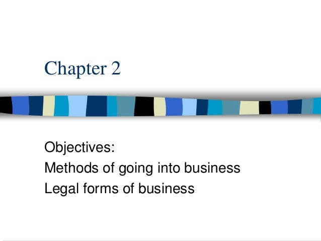 Chapter 2 Objectives: Methods of going into business Legal forms of business