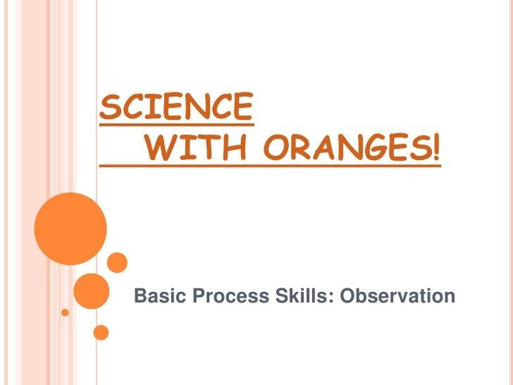 SCIENCE    WITH ORANGES!<br />Basic Process Skills: Observation <br />