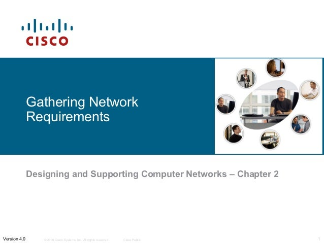 Gathering Network              Requirements              Designing and Supporting Computer Networks – Chapter 2Version 4.0...