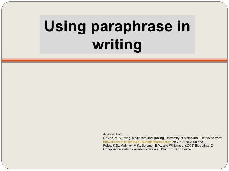 Using paraphrase in writing Adapted from: Davies, M. Quoting, plagiarism and quoting. University of Melbourne. Retrieved f...