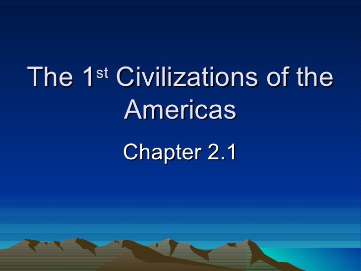 The 1 st  Civilizations of the Americas Chapter 2.1