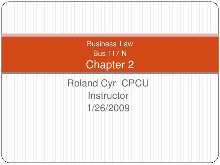 Business Law     Bus 117 N    Chapter 2 Roland Cyr CPCU     Instructor     1/26/2009