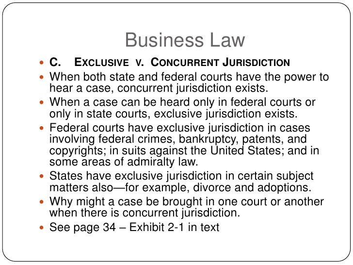 Business Law  C. EXCLUSIVE V. CONCURRENT JURISDICTION  When both state and federal courts have the power to     hear a c...
