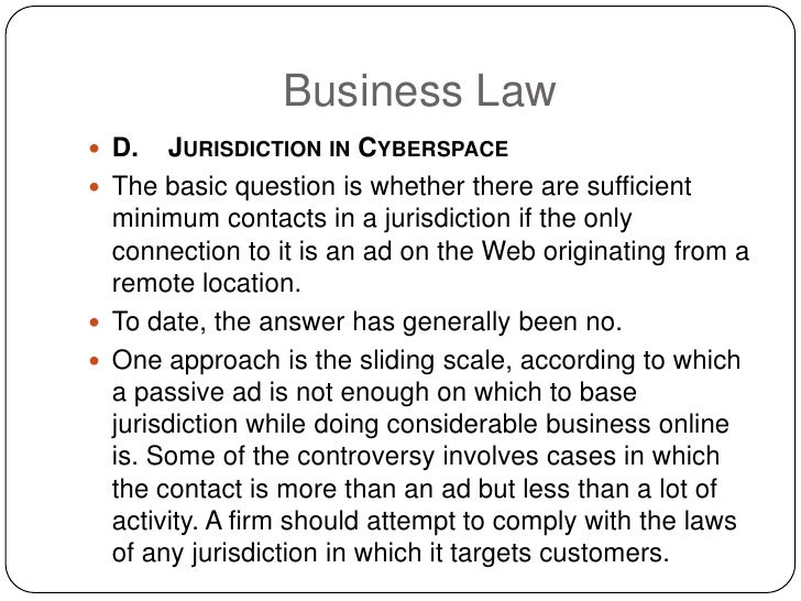 Business Law  D.   JURISDICTION IN CYBERSPACE  The basic question is whether there are sufficient   minimum contacts in ...