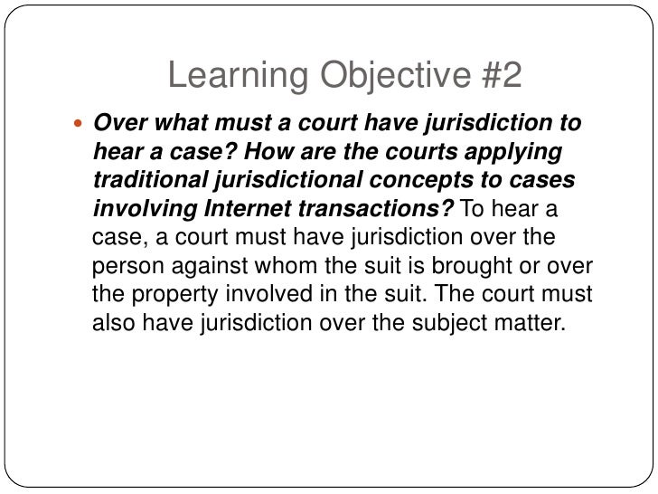 Learning Objective #2  Over what must a court have jurisdiction to  hear a case? How are the courts applying  traditional...