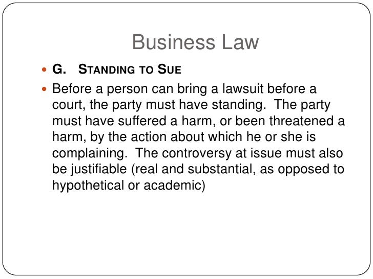 Business Law  G.   STANDING TO SUE  Before a person can bring a lawsuit before a   court, the party must have standing. ...