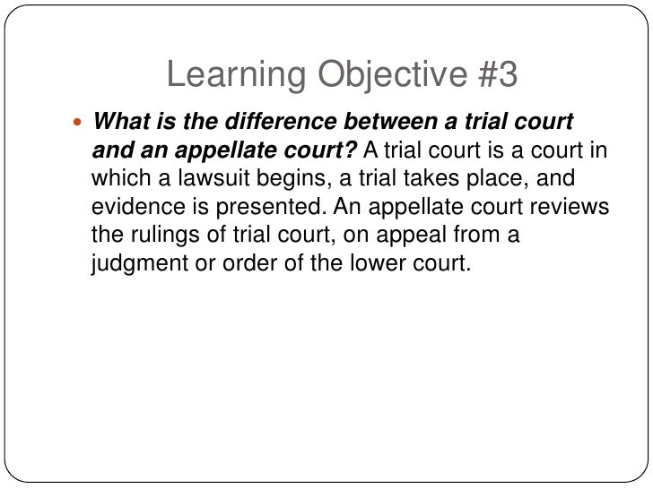 Learning Objective #3  What is the difference between a trial court  and an appellate court? A trial court is a court in ...