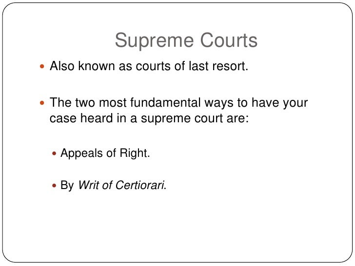 Supreme Courts  Also known as courts of last resort.    The two most fundamental ways to have your  case heard in a supr...