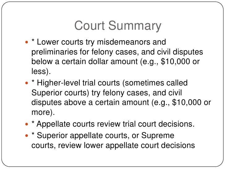 Court Summary  * Lower courts try misdemeanors and   preliminaries for felony cases, and civil disputes   below a certain...