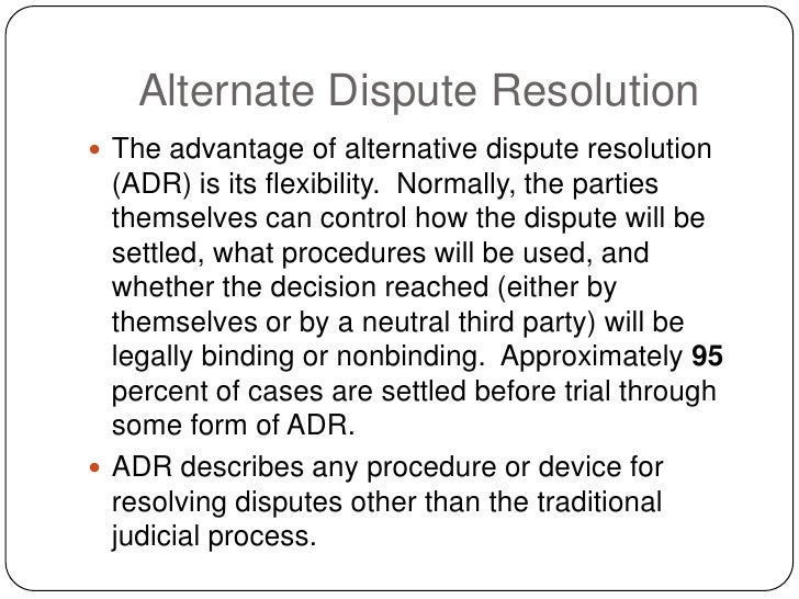 Alternate Dispute Resolution  The advantage of alternative dispute resolution   (ADR) is its flexibility. Normally, the p...
