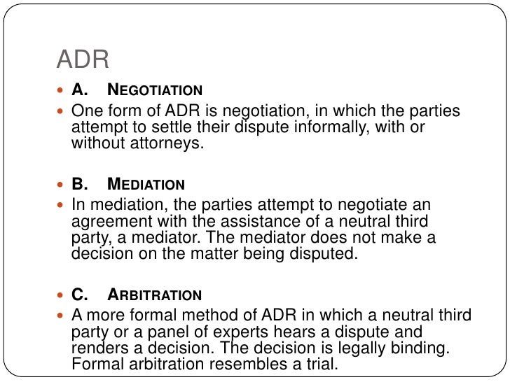 ADR  A. NEGOTIATION  One form of ADR is negotiation, in which the parties   attempt to settle their dispute informally, ...
