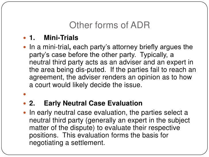 Other forms of ADR  1.   Mini-Trials  In a mini-trial, each party's attorney briefly argues the   party's case before th...