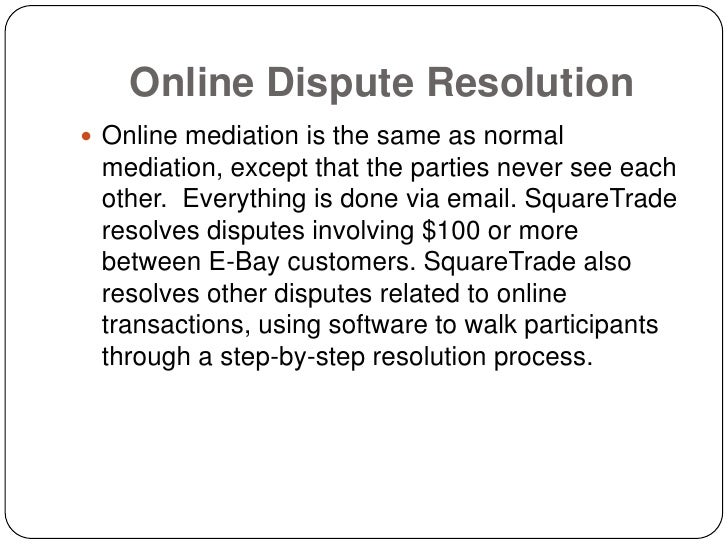 Online Dispute Resolution  Online mediation is the same as normal  mediation, except that the parties never see each  oth...