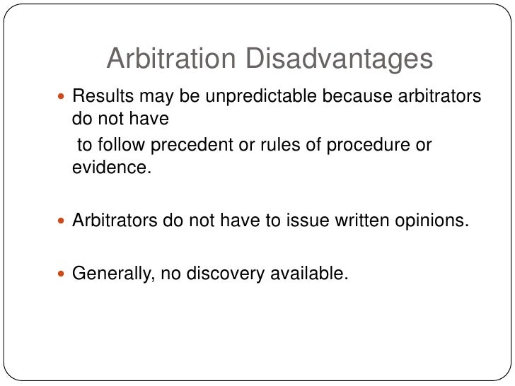 Arbitration Disadvantages  Results may be unpredictable because arbitrators  do not have  to follow precedent or rules of...