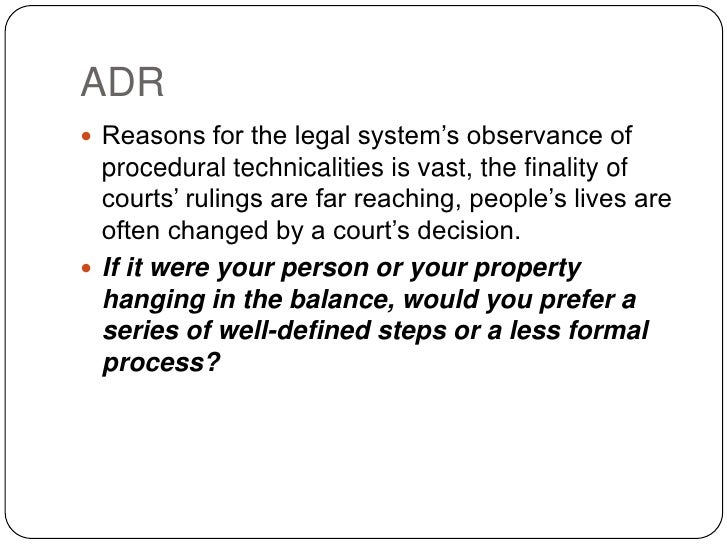 ADR  Reasons for the legal system's observance of   procedural technicalities is vast, the finality of   courts' rulings ...