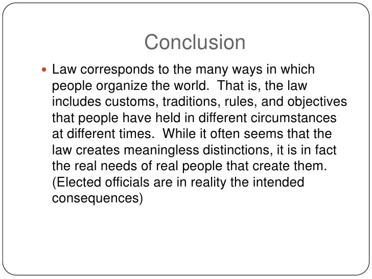 Conclusion  Law corresponds to the many ways in which  people organize the world. That is, the law  includes customs, tra...